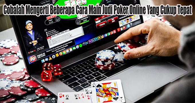 Cobalah Mengerti Beberapa Cara Main Judi Poker Online Yang Cukup Tepat