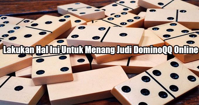 Lakukan Hal Ini Untuk Menang Judi DominoQQ Online