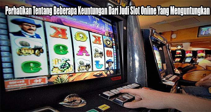 Perhatikan Tentang Beberapa Keuntungan Dari Judi Slot Online Yang Menguntungkan